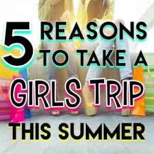 5 Reasons To Take A Girls Trip This Summer
