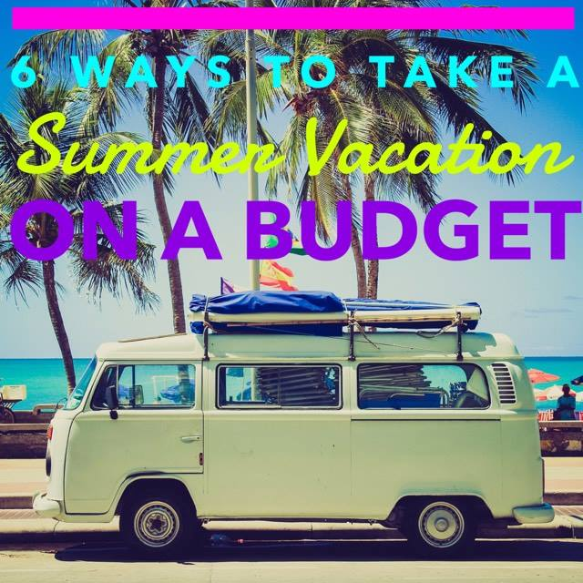 6 Ways to Take a Summer Vacation on a Budget This Year