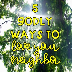 5 Godly Ways to Love Your Neighbor