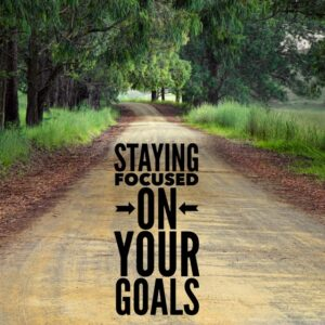 Staying Focused On Your Goals